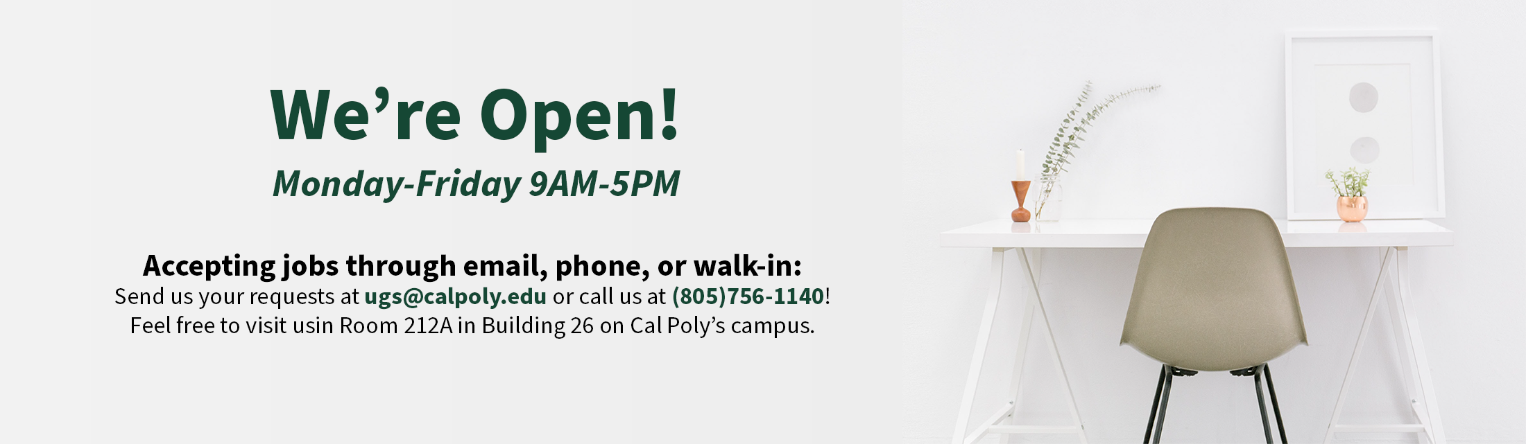 We're open! Monday through Friday 10 AM to 4 PM. Accepting jobs through phone or email: Send us youre requests at quickprint.ugs@gmail.com for small quantities or ugssales@calpoly.edu for large jobs! Or call us at 805-756-1140.